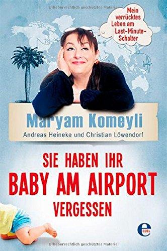 Sie haben Ihr Baby am Airport vergessen: Mein verrücktes Leben am Last-Minute-Schalter.  Von Maryam Komeyli, Andreas Heineke, Christian Löwendorf